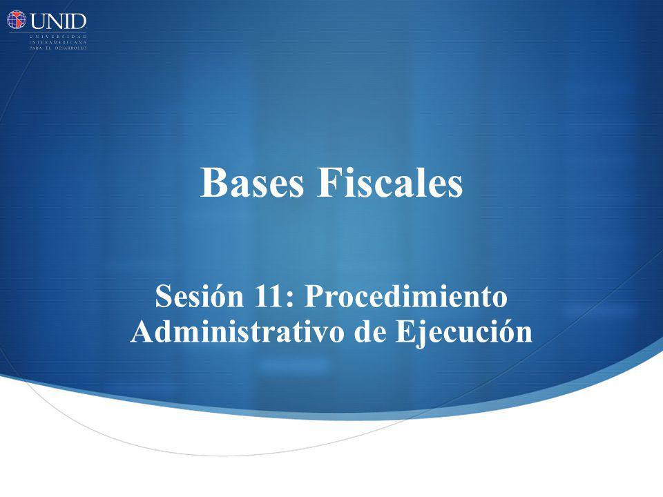 Bases Fiscales Sesión 11: Procedimiento Administrativo de Ejecución