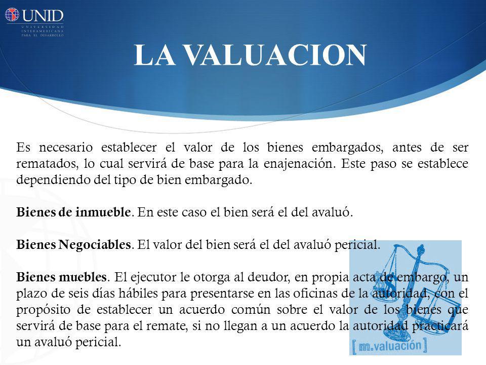 LA VALUACION Es necesario establecer el valor de los bienes embargados, antes de ser rematados, lo cual servirá de base para la enajenación.