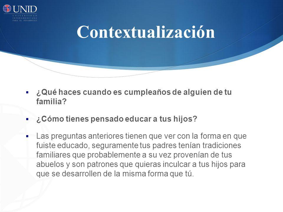 Contextualización ¿Qué haces cuando es cumpleaños de alguien de tu familia? ¿Cómo tienes pensado educar a tus hijos? Las preguntas anteriores tienen q