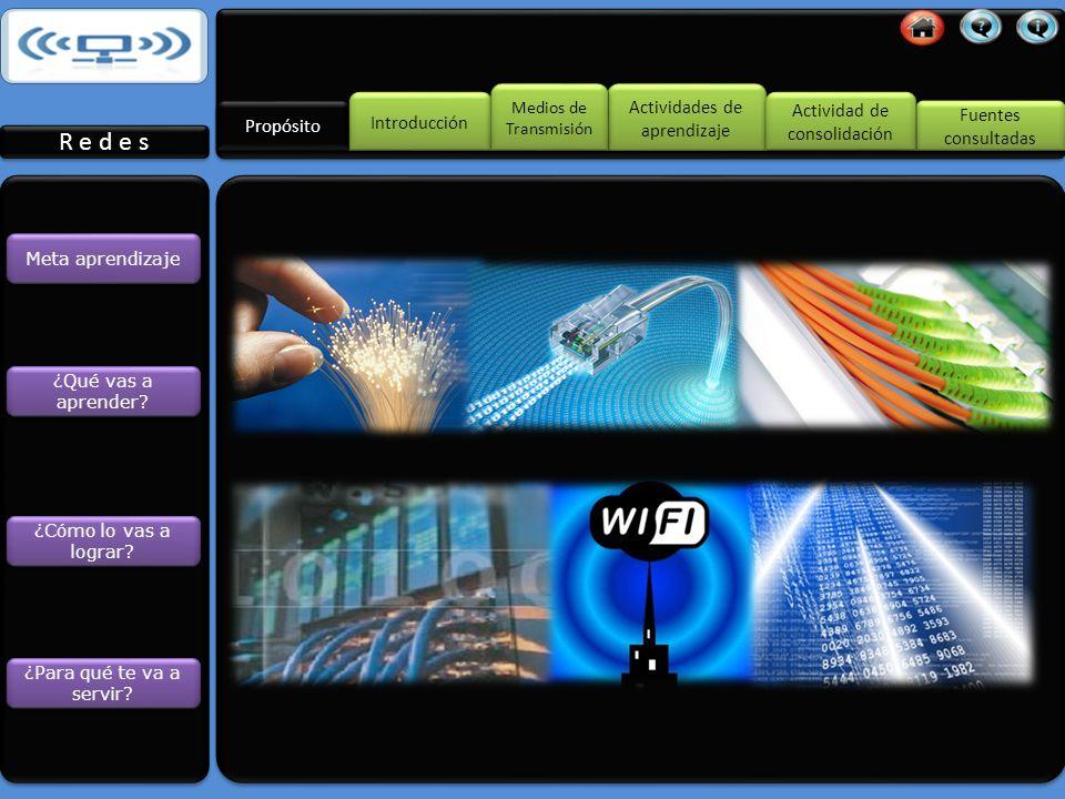 Fuentes consultadas Fuentes consultadas Medios de Transmisión Medios de Transmisión Actividades de aprendizaje Actividades de aprendizaje Propósito Introducción Actividad de consolidación Actividad de consolidación Diseño de un sistema de red Medios de transmisión Diseño de un sistema de red Medios de transmisión R e d e s