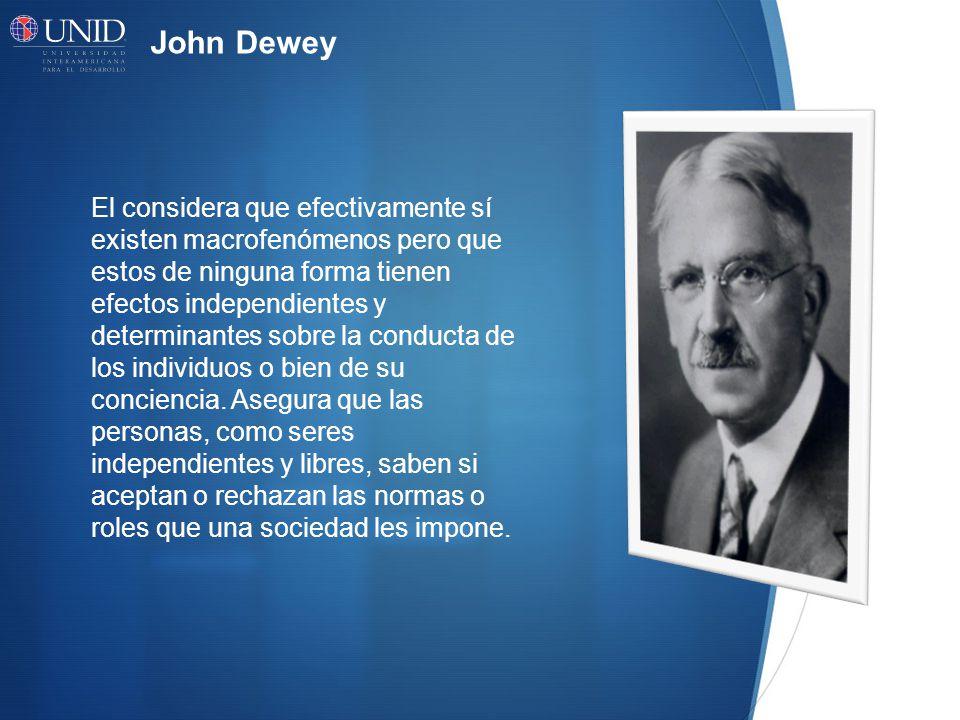 John Dewey El considera que efectivamente sí existen macrofenómenos pero que estos de ninguna forma tienen efectos independientes y determinantes sobre la conducta de los individuos o bien de su conciencia.
