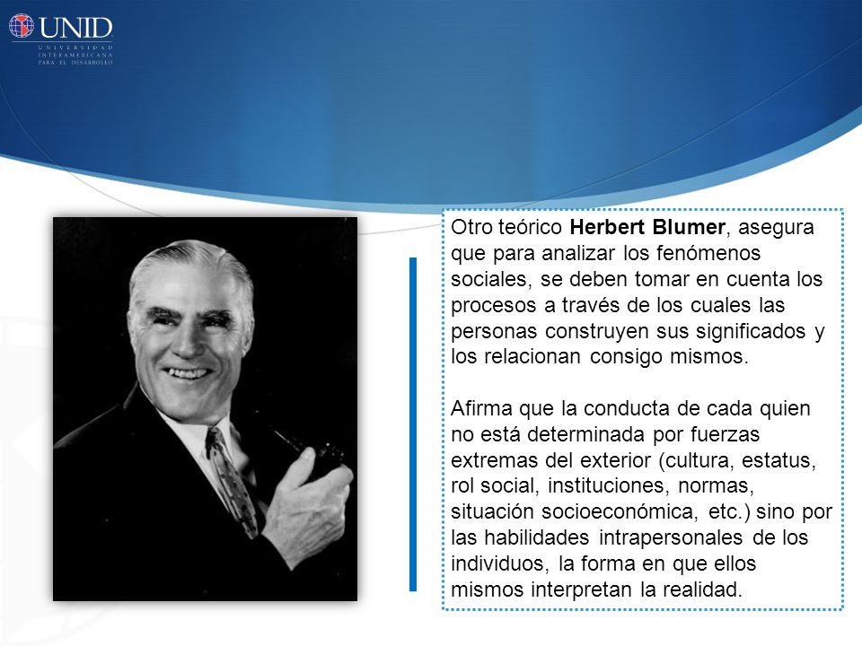 Otro teórico Herbert Blumer, asegura que para analizar los fenómenos sociales, se deben tomar en cuenta los procesos a través de los cuales las personas construyen sus significados y los relacionan consigo mismos.