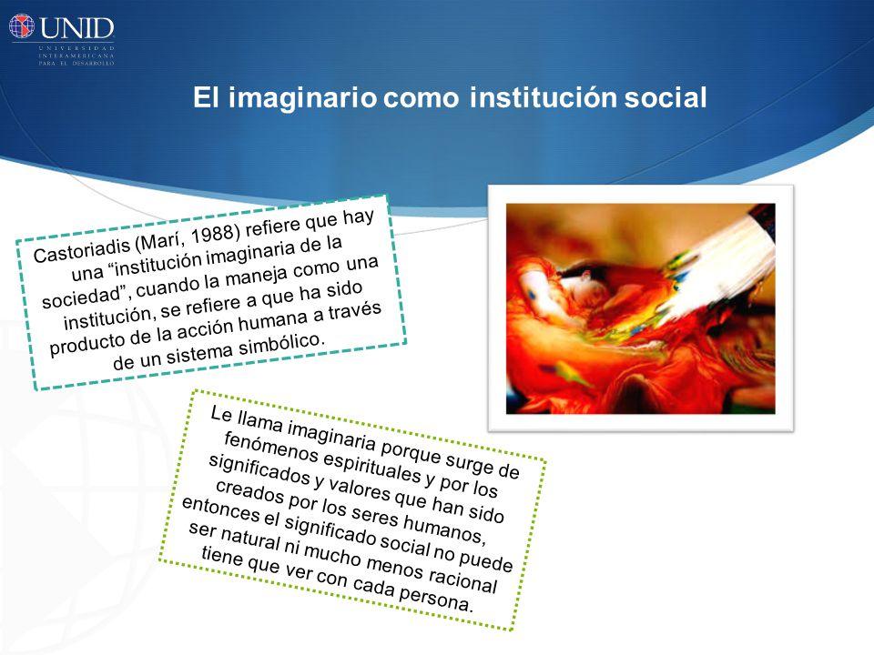 El imaginario como institución social Castoriadis (Marí, 1988) refiere que hay una institución imaginaria de la sociedad, cuando la maneja como una institución, se refiere a que ha sido producto de la acción humana a través de un sistema simbólico.