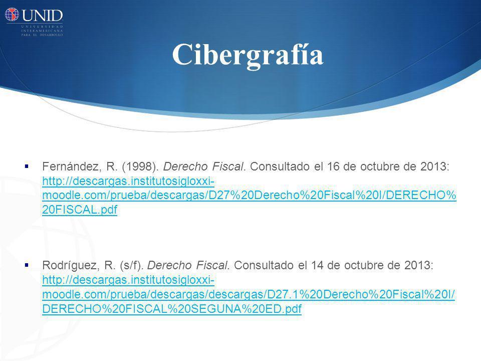 Cibergrafía Fernández, R. (1998). Derecho Fiscal. Consultado el 16 de octubre de 2013: http://descargas.institutosigloxxi- moodle.com/prueba/descargas