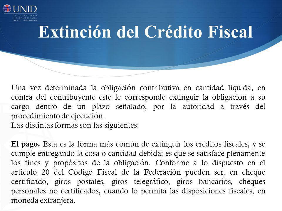 Extinción del Crédito Fiscal Una vez determinada la obligación contributiva en cantidad liquida, en contra del contribuyente este le corresponde extin
