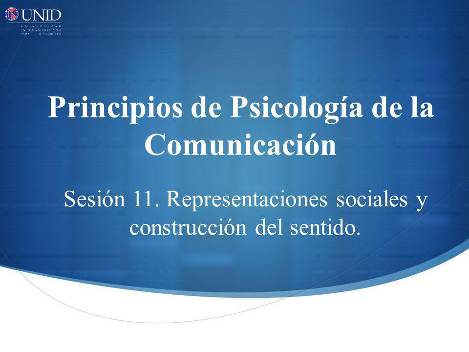Principios de Psicología de la Comunicación Sesión 11. Representaciones sociales y construcción del sentido.