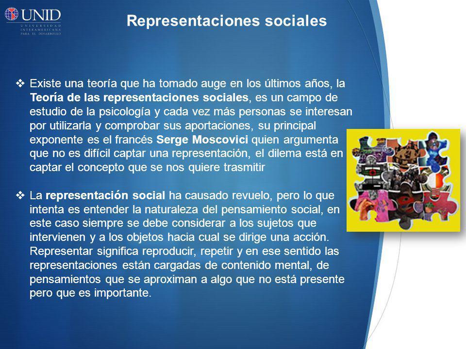 Representaciones sociales Existe una teoría que ha tomado auge en los últimos años, la Teoría de las representaciones sociales, es un campo de estudio