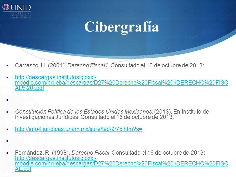 Cibergrafía Carrasco, H. (2001). Derecho Fiscal I. Consultado el 16 de octubre de 2013: http://descargas.institutosigloxxi- moodle.com/prueba/descarga
