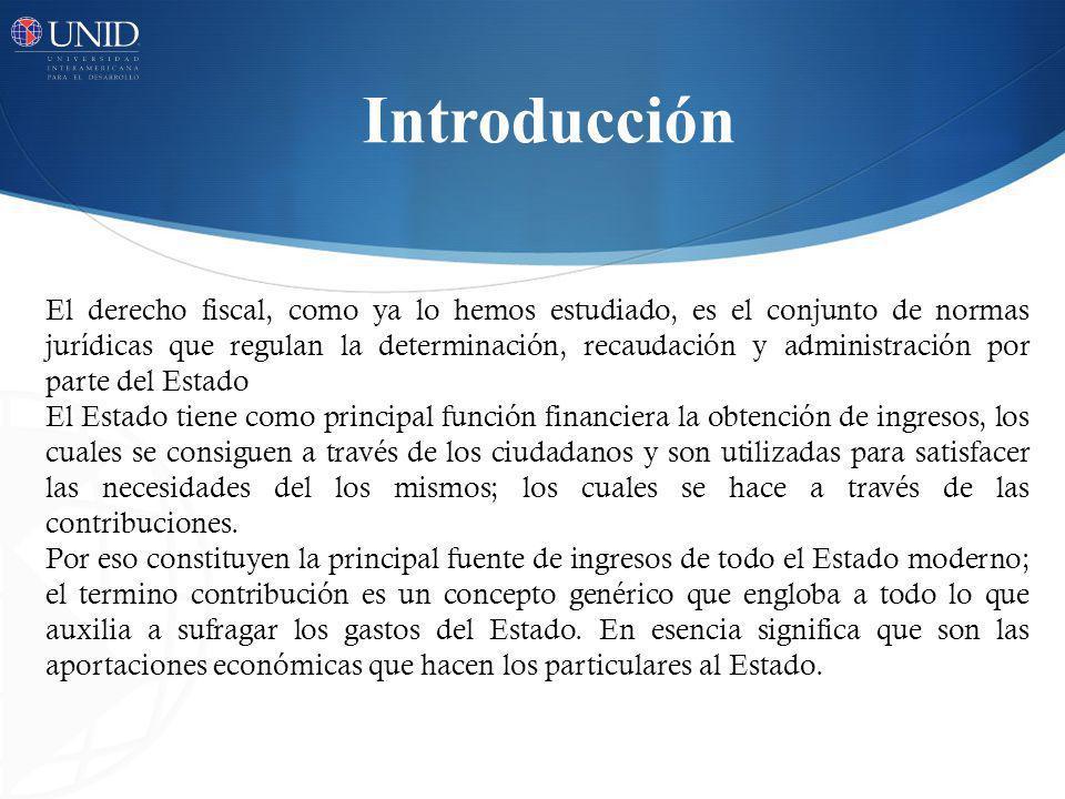 Introducción El derecho fiscal, como ya lo hemos estudiado, es el conjunto de normas jurídicas que regulan la determinación, recaudación y administrac
