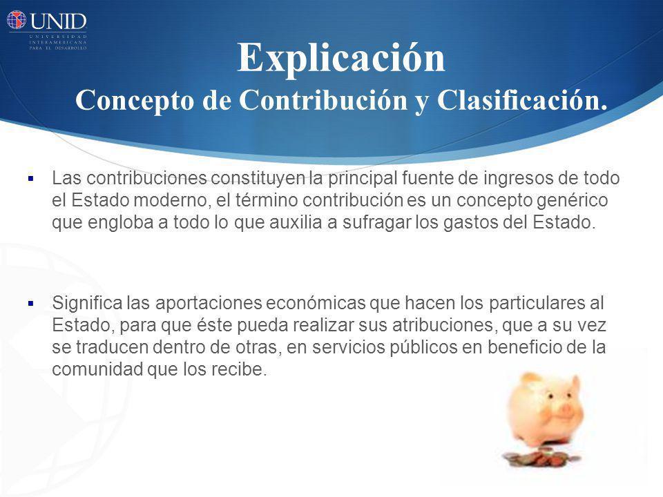 Explicación Concepto de Contribución y Clasificación. Las contribuciones constituyen la principal fuente de ingresos de todo el Estado moderno, el tér