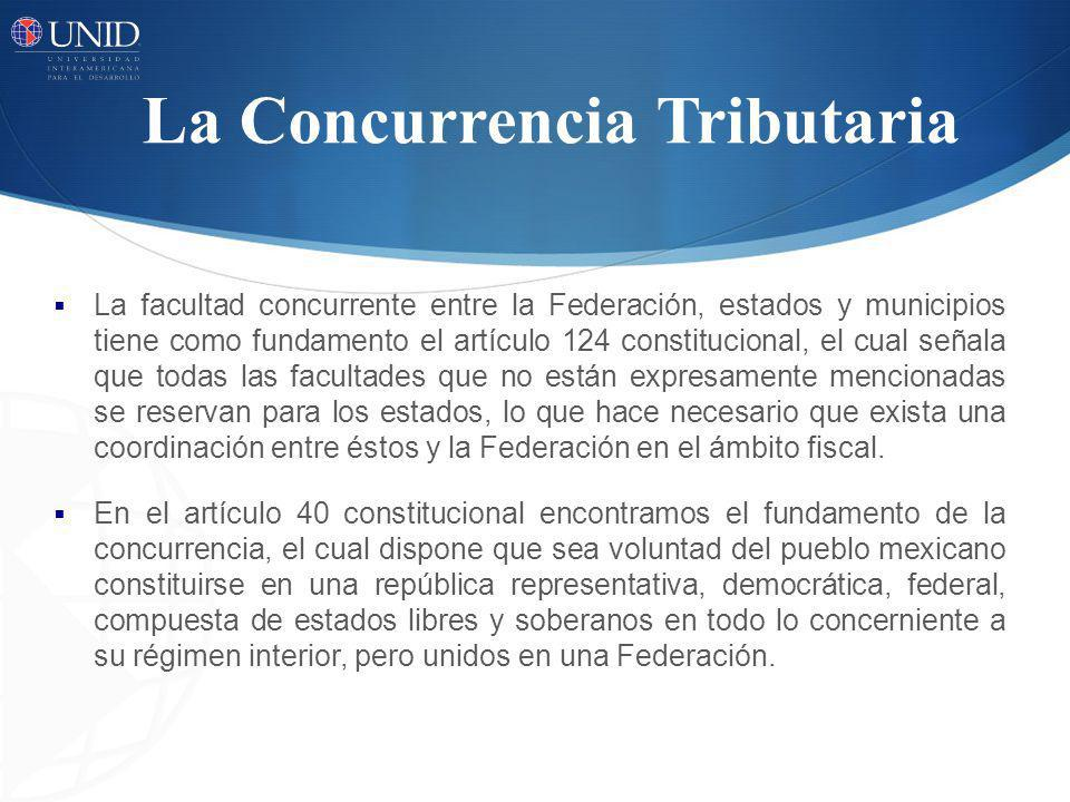 La Concurrencia Tributaria La facultad concurrente entre la Federación, estados y municipios tiene como fundamento el artículo 124 constitucional, el