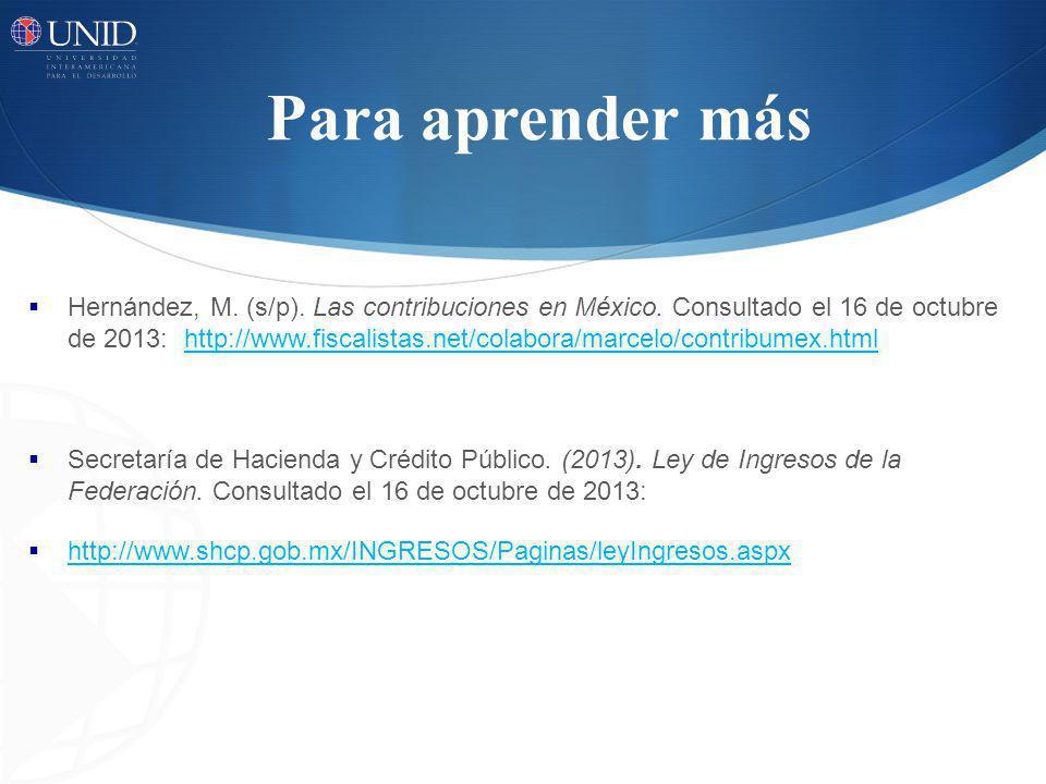 Para aprender más Hernández, M. (s/p). Las contribuciones en México. Consultado el 16 de octubre de 2013: http://www.fiscalistas.net/colabora/marcelo/