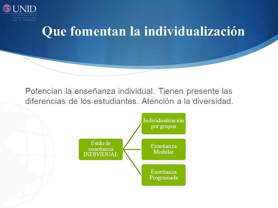 Que fomentan la individualización Potencian la enseñanza individual.
