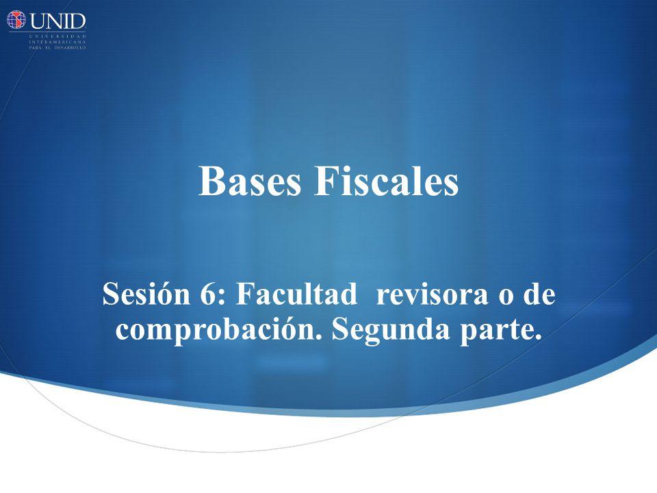 Bases Fiscales Sesión 6: Facultad revisora o de comprobación. Segunda parte.