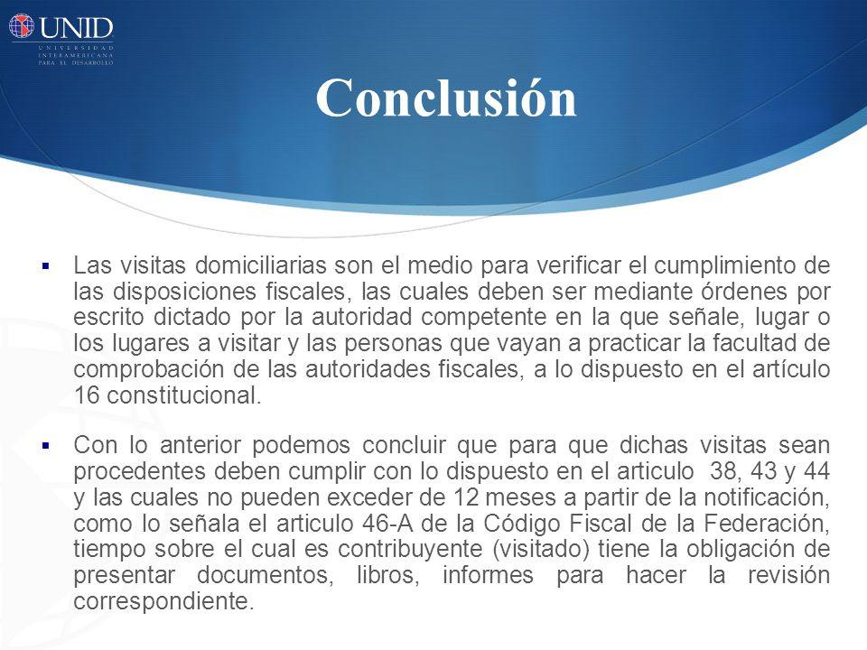 Conclusión Las visitas domiciliarias son el medio para verificar el cumplimiento de las disposiciones fiscales, las cuales deben ser mediante órdenes