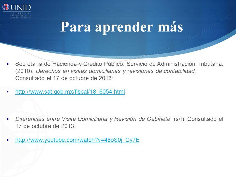 Para aprender más Secretaría de Hacienda y Crédito Público. Servicio de Administración Tributaria. (2010). Derechos en visitas domiciliarias y revisio