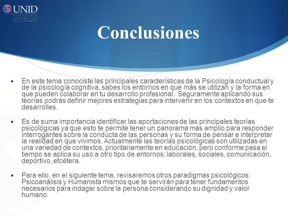 Conclusiones En este tema conociste las principales características de la Psicología conductual y de la psicología cognitiva, sabes los entornos en qu