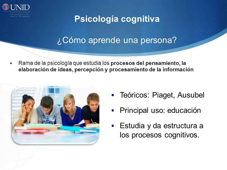 Psicología cognitiva ¿Cómo aprende una persona? Rama de la psicología que estudia los procesos del pensamiento, la elaboración de ideas, percepción y