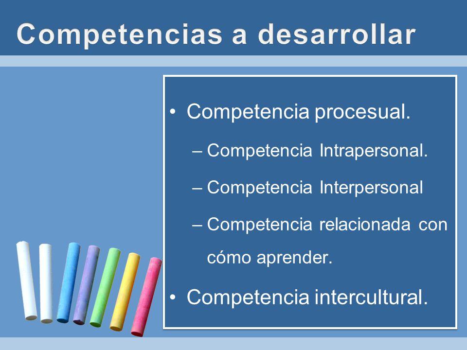 Competencia procesual. –Competencia Intrapersonal. –Competencia Interpersonal –Competencia relacionada con cómo aprender. Competencia intercultural. C