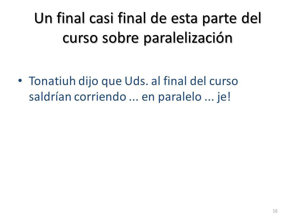 Un final casi final de esta parte del curso sobre paralelización Tonatiuh dijo que Uds. al final del curso saldrían corriendo... en paralelo... je! 16