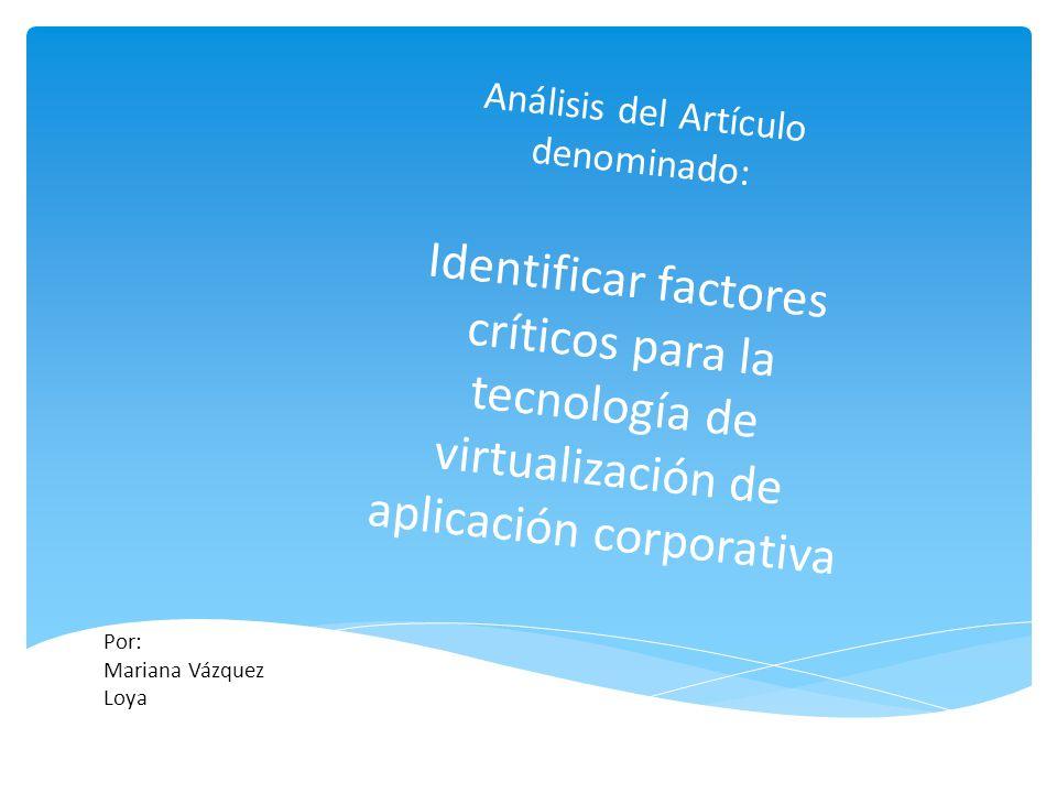 Análisis del Artículo denominado: Identificar factores críticos para la tecnología de virtualización de aplicación corporativa Por: Mariana Vázquez Lo