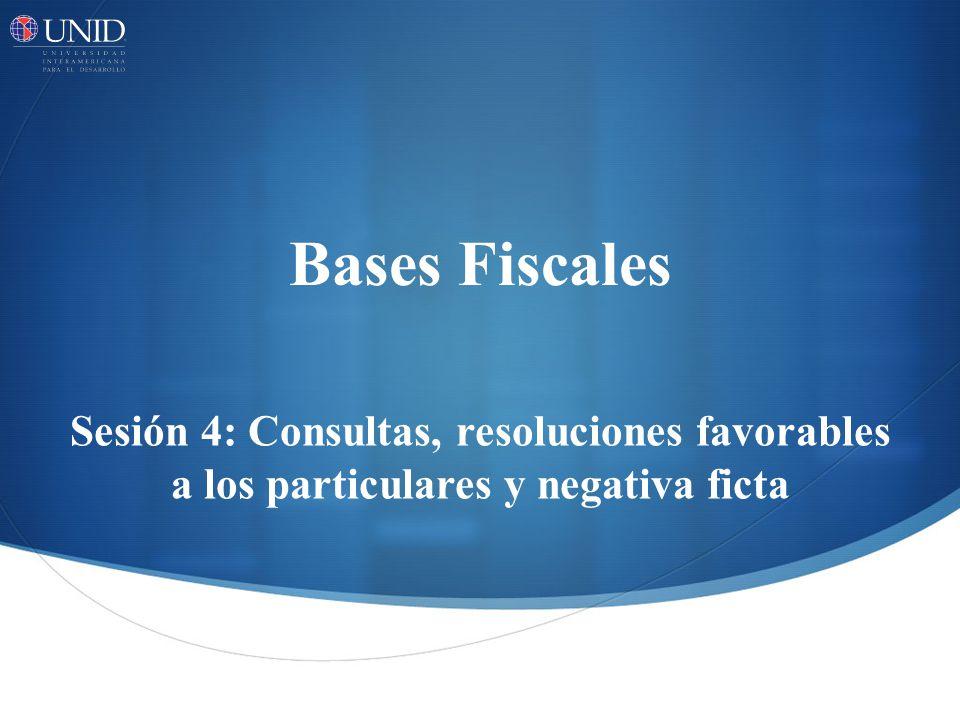 Bases Fiscales Sesión 4: Consultas, resoluciones favorables a los particulares y negativa ficta