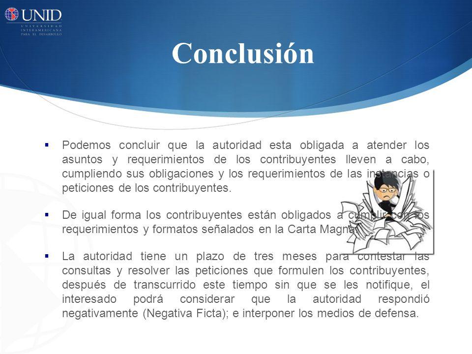 Conclusión Podemos concluir que la autoridad esta obligada a atender los asuntos y requerimientos de los contribuyentes lleven a cabo, cumpliendo sus