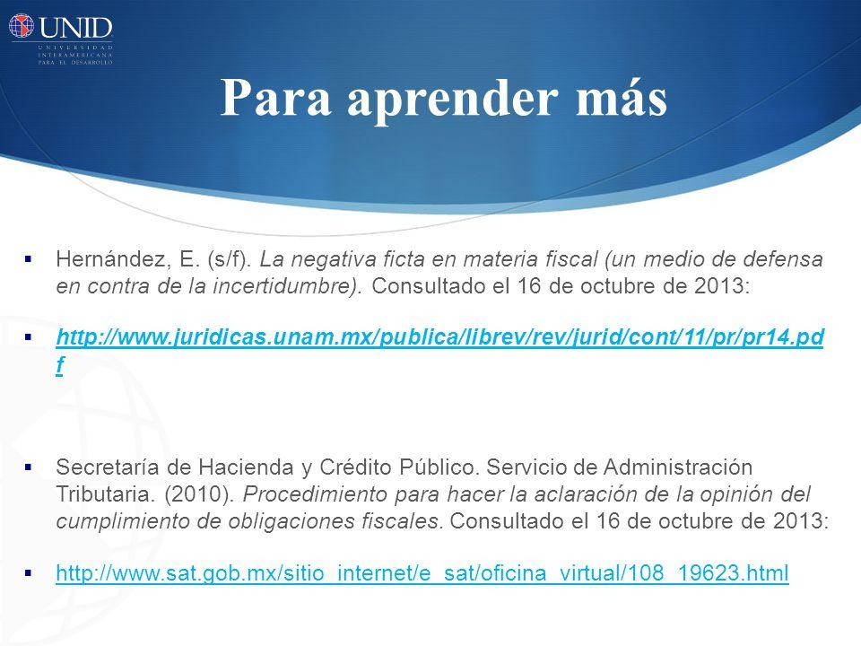 Para aprender más Hernández, E. (s/f). La negativa ficta en materia fiscal (un medio de defensa en contra de la incertidumbre). Consultado el 16 de oc