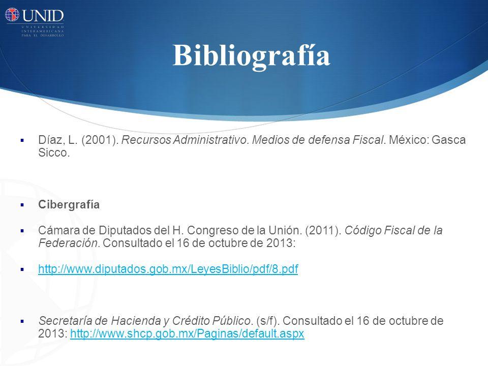 Bibliografía Díaz, L. (2001). Recursos Administrativo. Medios de defensa Fiscal. México: Gasca Sicco. Cibergrafía Cámara de Diputados del H. Congreso