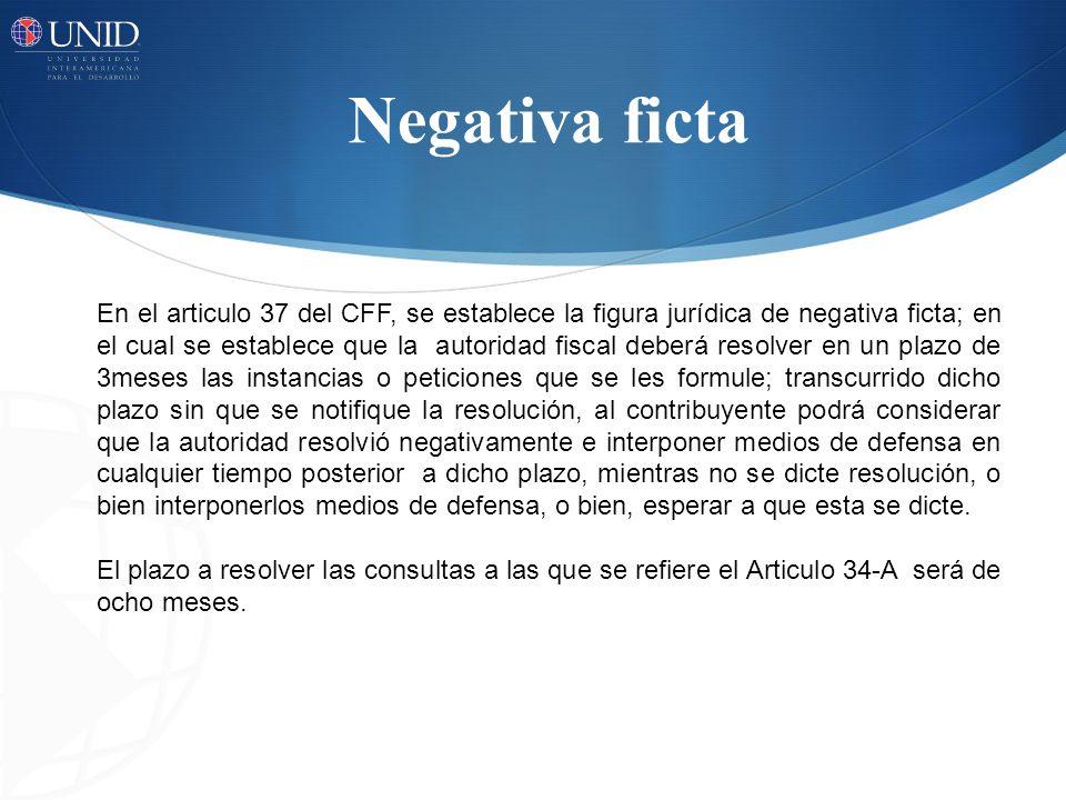 Negativa ficta En el articulo 37 del CFF, se establece la figura jurídica de negativa ficta; en el cual se establece que la autoridad fiscal deberá re
