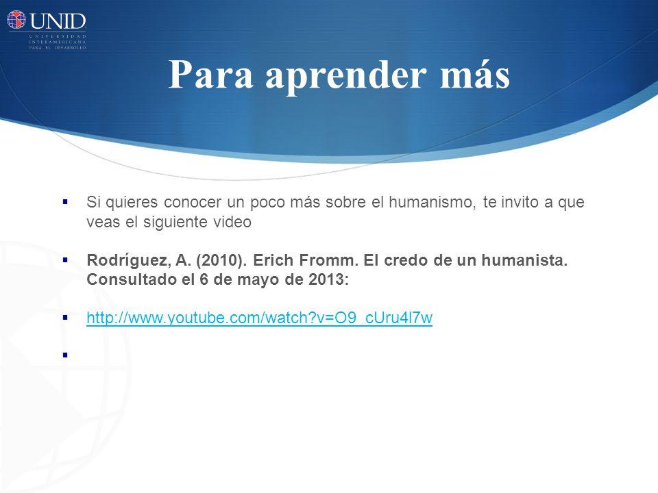 Para aprender más Si quieres conocer un poco más sobre el humanismo, te invito a que veas el siguiente video Rodríguez, A.