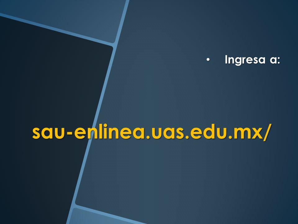 Ingresa a: Ingresa a: sau-enlinea.uas.edu.mx/ sau-enlinea.uas.edu.mx/