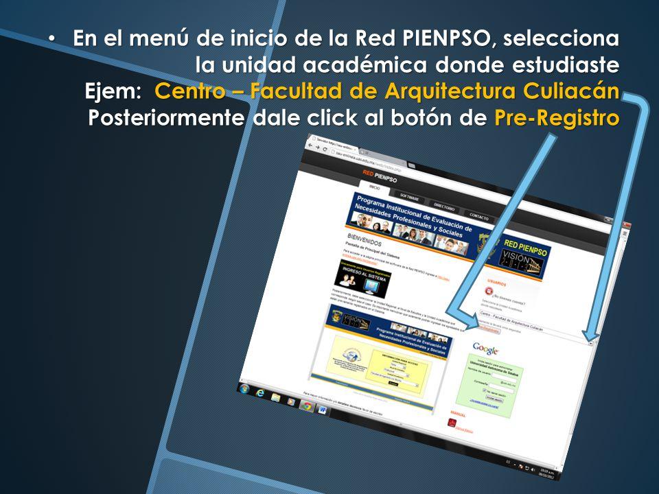 En el menú de inicio de la Red PIENPSO, selecciona la unidad académica donde estudiaste Ejem: Centro – Facultad de Arquitectura Culiacán Posteriorment
