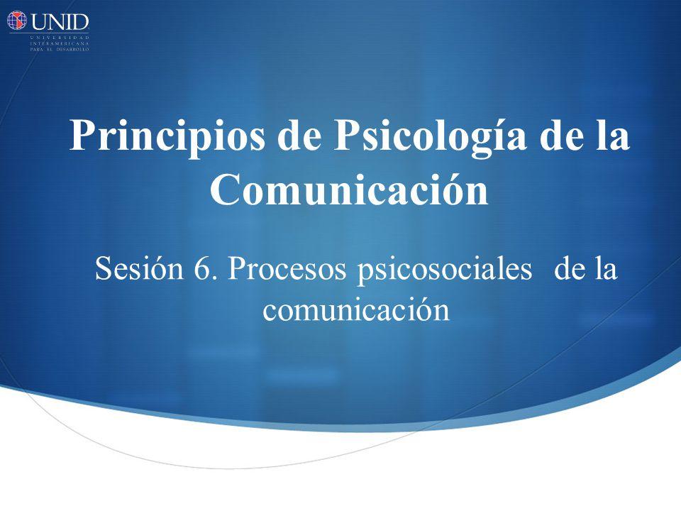 Principios de Psicología de la Comunicación Sesión 6. Procesos psicosociales de la comunicación