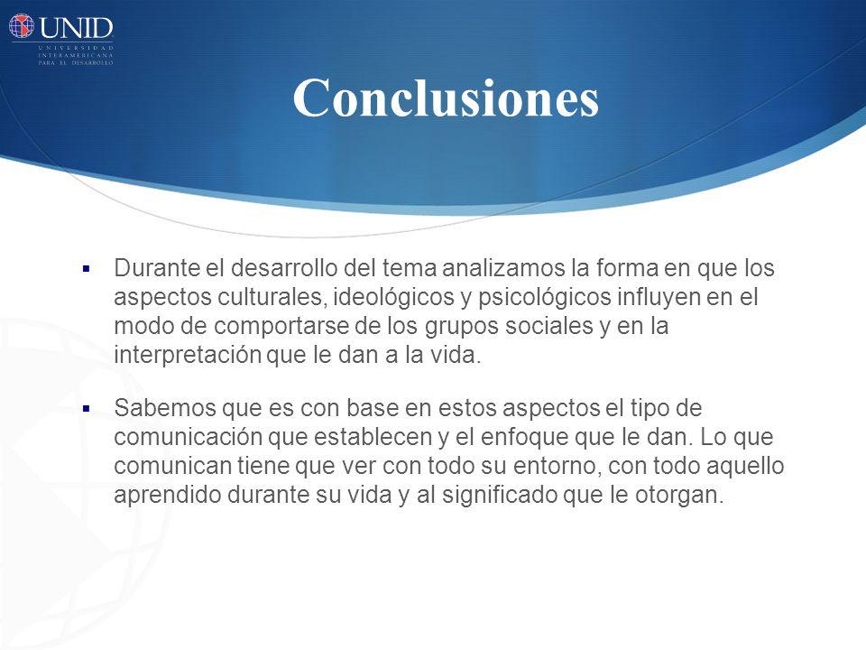 Conclusiones Durante el desarrollo del tema analizamos la forma en que los aspectos culturales, ideológicos y psicológicos influyen en el modo de comportarse de los grupos sociales y en la interpretación que le dan a la vida.