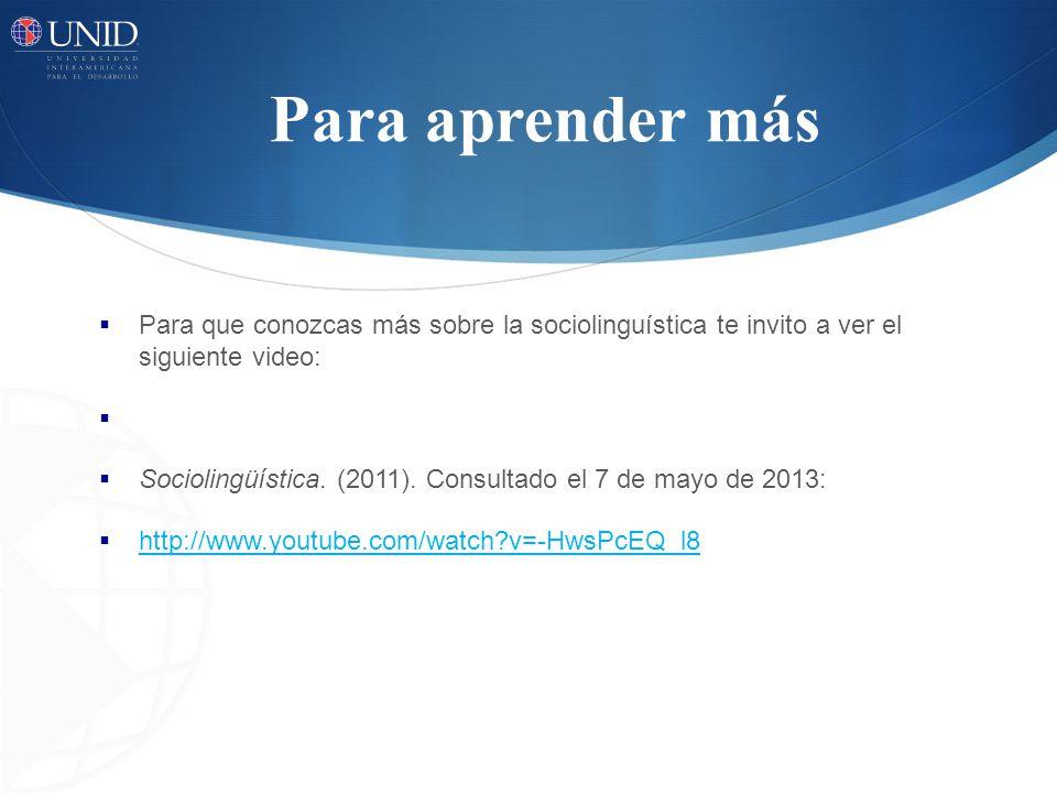 Para aprender más Para que conozcas más sobre la sociolinguística te invito a ver el siguiente video: Sociolingüística.