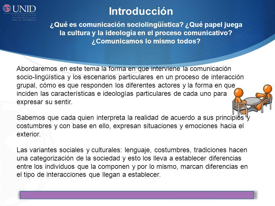 Abordaremos en este tema la forma en que interviene la comunicación socio-lingüística y los escenarios particulares en un proceso de interacción grupal, cómo es que responden los diferentes actores y la forma en que inciden las características e ideologías particulares de cada uno para expresar su sentir.