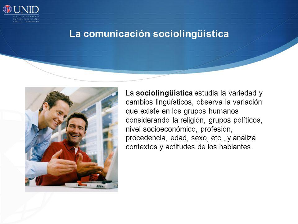 La comunicación sociolingüística La sociolingüística estudia la variedad y cambios lingüísticos, observa la variación que existe en los grupos humanos considerando la religión, grupos políticos, nivel socioeconómico, profesión, procedencia, edad, sexo, etc., y analiza contextos y actitudes de los hablantes.