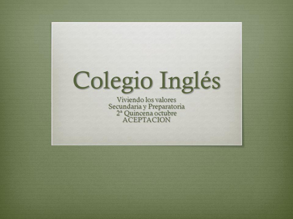 Colegio Inglés Viviendo los valores Secundaria y Preparatoria 2ª Quincena octubre ACEPTACION
