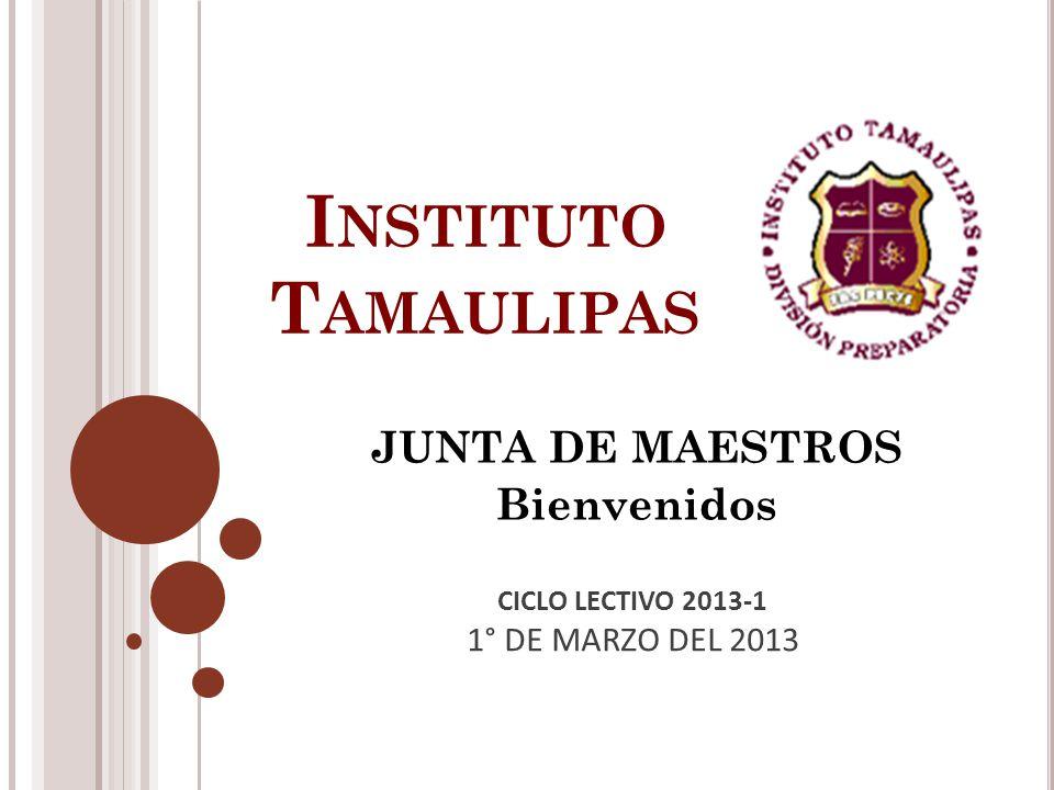 I NSTITUTO T AMAULIPAS JUNTA DE MAESTROS Bienvenidos CICLO LECTIVO 2013-1 1° DE MARZO DEL 2013