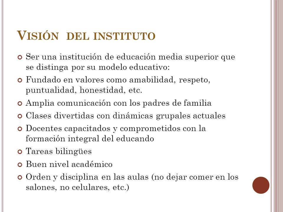 V ISIÓN DEL INSTITUTO Ser una institución de educación media superior que se distinga por su modelo educativo: Fundado en valores como amabilidad, respeto, puntualidad, honestidad, etc.