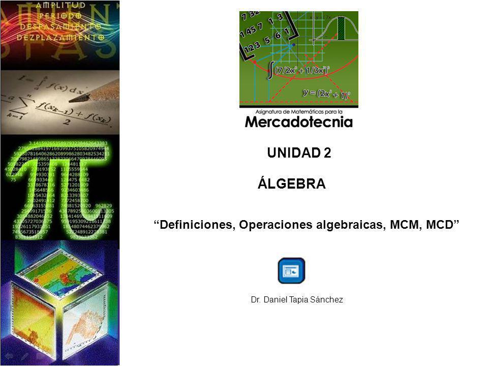 UNIDAD 2 ÁLGEBRA Definiciones, Operaciones algebraicas, MCM, MCD Dr. Daniel Tapia Sánchez