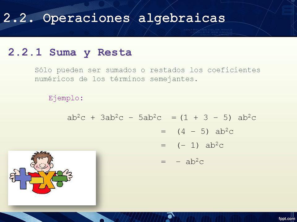 2.2.1 Suma y Resta Sólo pueden ser sumados o restados los coeficientes numéricos de los términos semejantes. Ejemplo: ab 2 c + 3ab 2 c – 5ab 2 c =(1 +