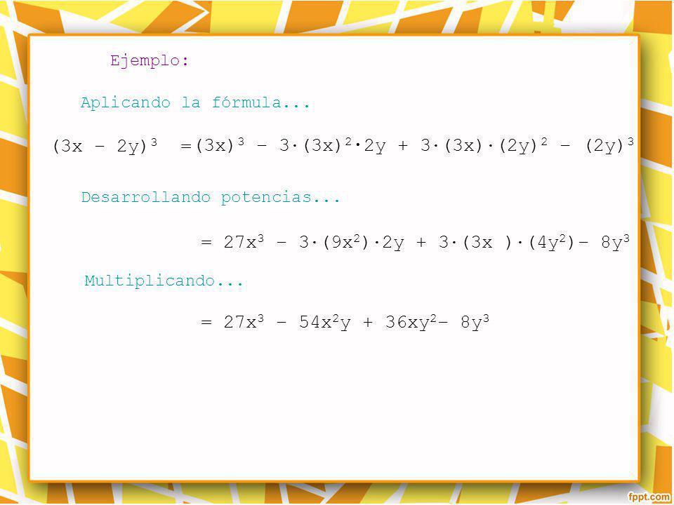 Ejemplo: Aplicando la fórmula... Desarrollando potencias... Multiplicando... (3x) 3 – 3 (3x) 2 2y + 3 (3x) (2y) 2 – (2y) 3 = 27x 3 – 3 (9x 2 ) 2y + 3