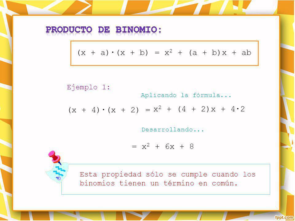 Esta propiedad sólo se cumple cuando los binomios tienen un término en común. Ejemplo 1: Aplicando la fórmula... Desarrollando... (x + a)(x + b) = x 2