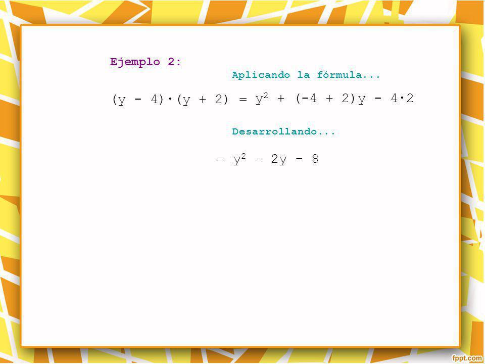 Ejemplo 2: Aplicando la fórmula... Desarrollando... (y - 4)(y + 2) = = y 2 – 2y - 8 y 2 + (-4 + 2)y - 42