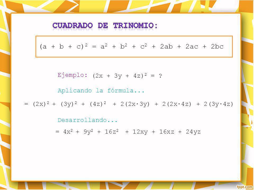 Ejemplo: Aplicando la fórmula... Desarrollando... = (2x) 2 + (3y) 2 + (4z) 2 + 2(2x3y) + 2(2x4z) + 2(3y4z) (2x + 3y + 4z) 2 = ? = 4x 2 + 9y 2 + 16z 2