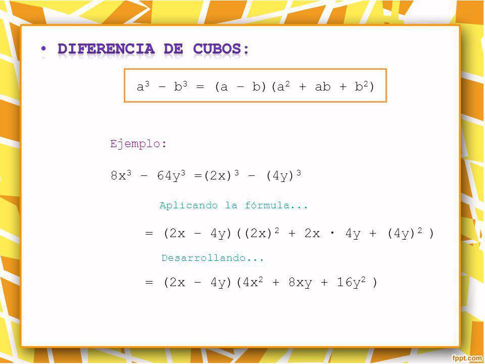 Ejemplo: Aplicando la fórmula... Desarrollando... a 3 – b 3 = (a – b)(a 2 + ab + b 2 ) 8x 3 – 64y 3 =(2x) 3 – (4y) 3 = (2x – 4y)((2x) 2 + 2x 4y + (4y)