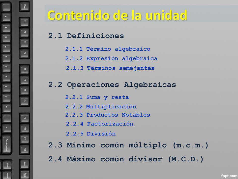Contenido de la unidad 2.1 Definiciones 2.1.1 Término algebraico 2.1.2 Expresión algebraica 2.2 Operaciones Algebraicas 2.2.1 Suma y resta 2.2.2 Multi