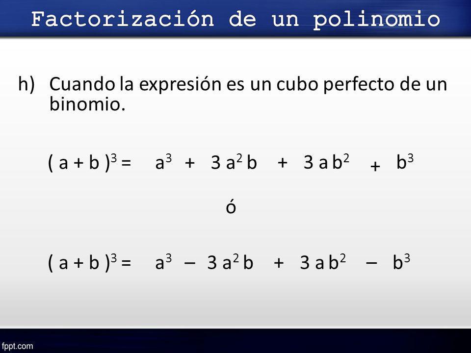 h)Cuando la expresión es un cubo perfecto de un binomio. ( a + b ) 3 =a3a3 + 3 a b 2 + 3 a 2 b + b3b3 ó ( a + b ) 3 = – a3a3 –3 a 2 b + 3 a b 2 b3b3